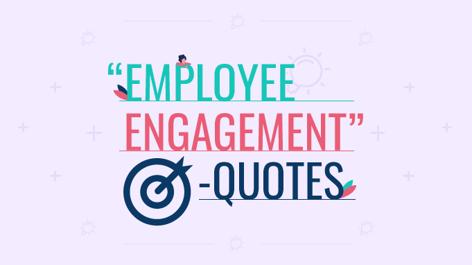 100 Employee Engagement Quotes To Reinvent The Modern Workplace